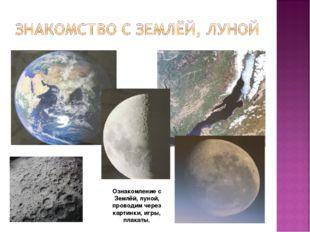 Ознакомление с Землёй, луной, проводим через картинки, игры, плакаты.