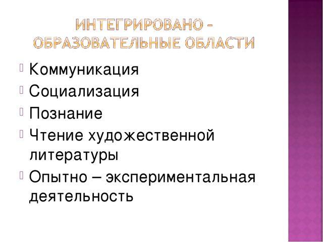 Коммуникация Социализация Познание Чтение художественной литературы Опытно –...