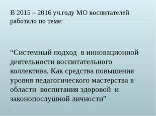 """В 2015 – 2016 уч.году МО воспитателей работало по теме: """"Системный подход в и"""