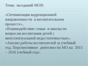 Темы заседаний МОВ: «Оптимизация коррекционной направленности в воспитательно