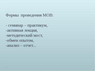 Формы проведения МОВ: - семинар – практикум, -активная лекция, -методический
