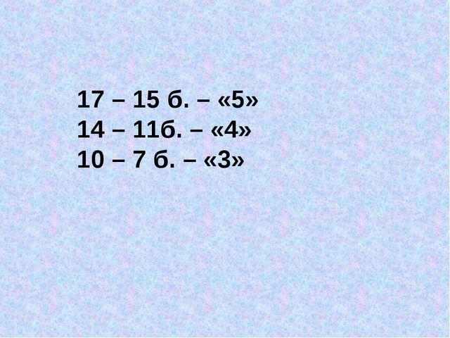 17 – 15 б. – «5» 14 – 11б. – «4» 10 – 7 б. – «3»