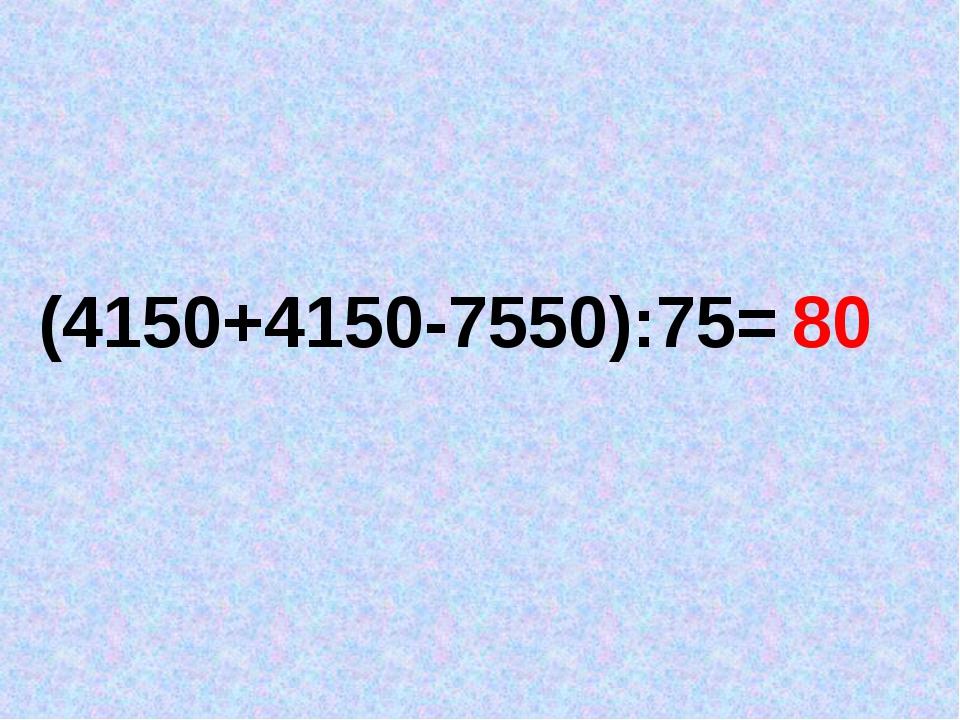 (4150+4150-7550):75= 80