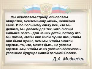 Д.А. Медведев Мы обновляем страну, обновляем общество, меняем нашу жизнь, ме