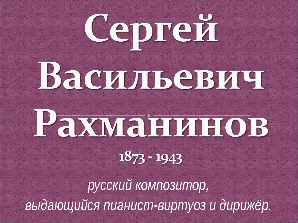 русский композитор, выдающийся пианист-виртуоз и дирижёр.