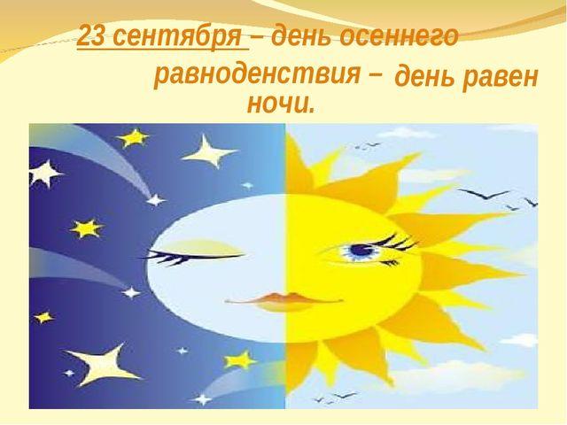 23 сентября – день осеннего равноденствия – день равен ночи. .