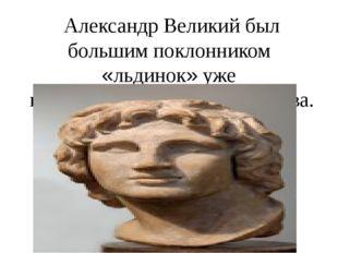 Александр Великий был большим поклонником «льдинок» уже в 4 веке до рождеств