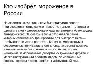 Кто изобрёл мороженое в России Неизвестно, когда, где и кем был придуман реце