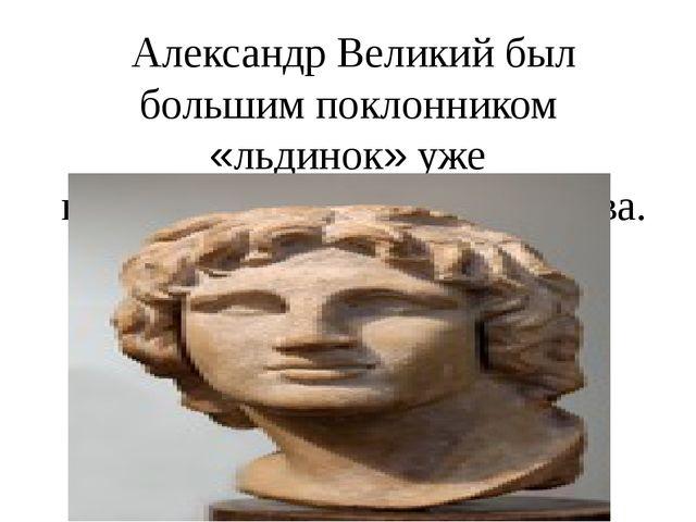 Александр Великий был большим поклонником «льдинок» уже в 4 веке до рождеств...