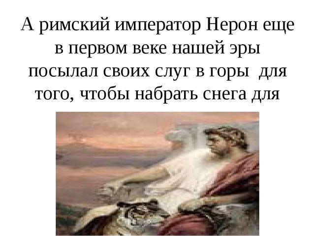 А римский император Нерон еще в первом веке нашей эры посылал своих слуг в го...