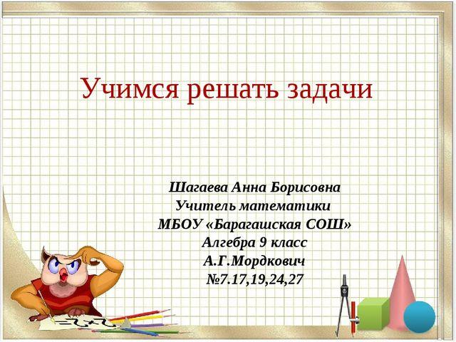 Учимся решать задачи Шагаева Анна Борисовна Учитель математики МБОУ «Барагашс...