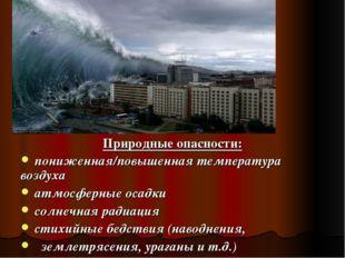 Природные опасности: пониженная/повышенная температура воздуха атмосферные ос