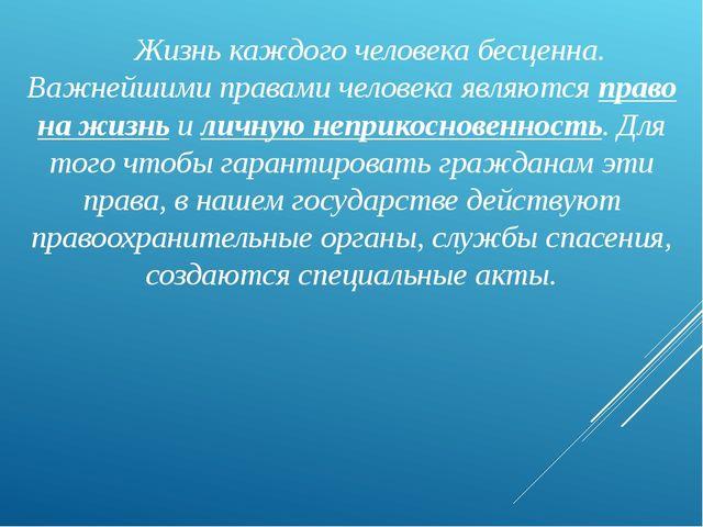 Жизнь каждого человека бесценна. Важнейшими правами человека являются право...