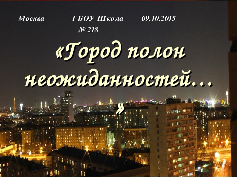 «Город полон неожиданностей…» Москва ГБОУ Школа 09.10.2015 № 218