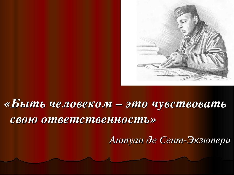 «Быть человеком – это чувствовать свою ответственность» Антуан де Сент-Экзюп...