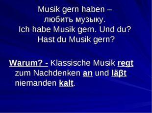 Musik gern haben – любить музыку. Ich habe Musik gern. Und du? Hast du Musik