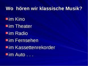 Wo hören wir klassische Musik? im Kino im Theater im Radio im Fernsehen im Ka