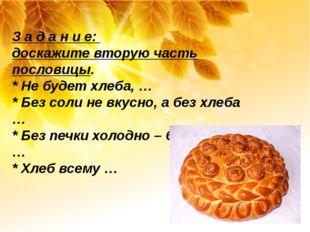 З а д а н и е: доскажите вторую часть пословицы. * Не будет хлеба, … * Без с