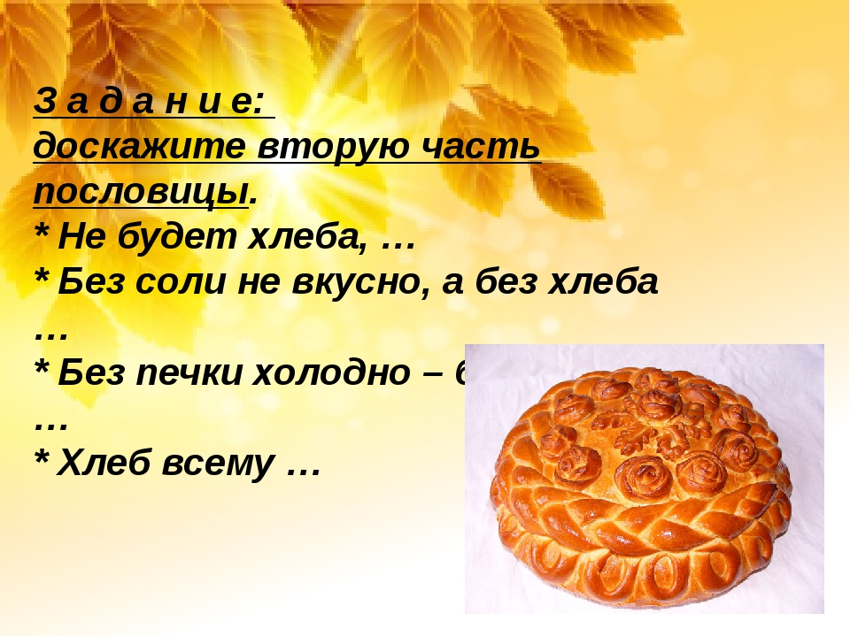 З а д а н и е: доскажите вторую часть пословицы. * Не будет хлеба, … * Без с...