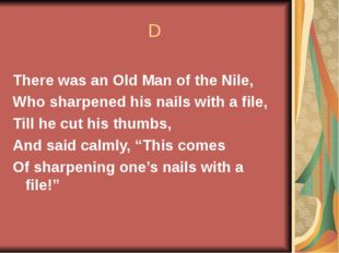 D There was an Old Man of the Nile, Who sharpened his nails with a file, Til