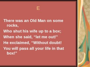 E There was an Old Man on some rocks, Who shut his wife up to a box; When sh
