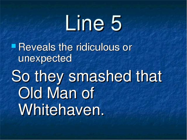 Line 5 Reveals the ridiculous or unexpected So they smashed that Old Man of W...