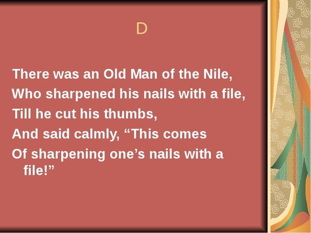 D There was an Old Man of the Nile, Who sharpened his nails with a file, Til...