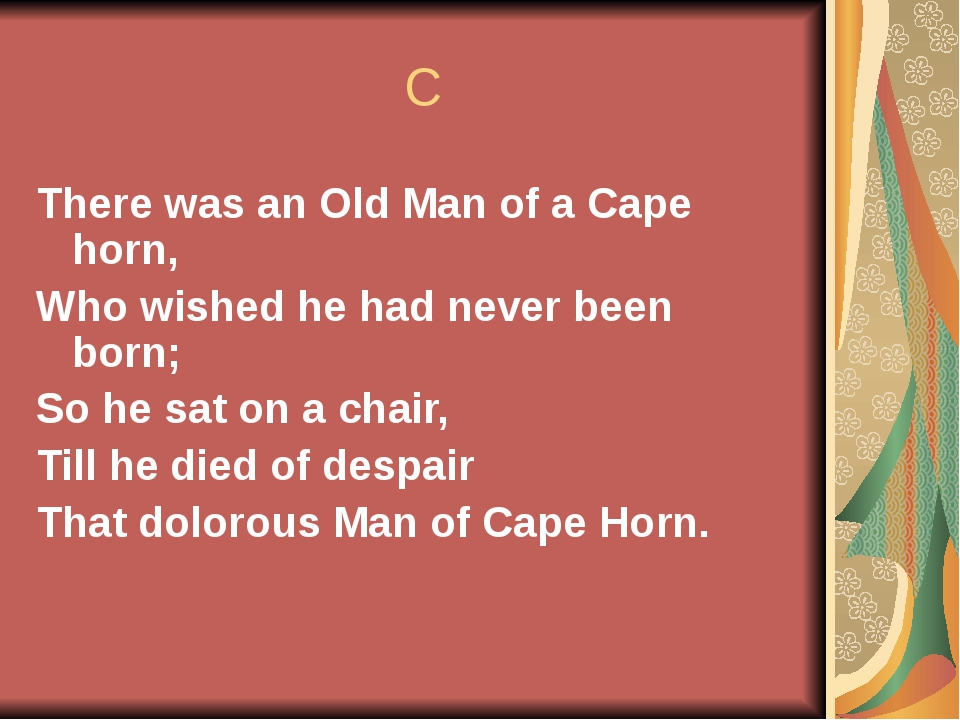C There was an Old Man of a Cape horn, Who wished he had never been born; So...