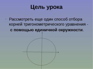 Цель урока Рассмотреть еще один способ отбора корней тригонометрического урав