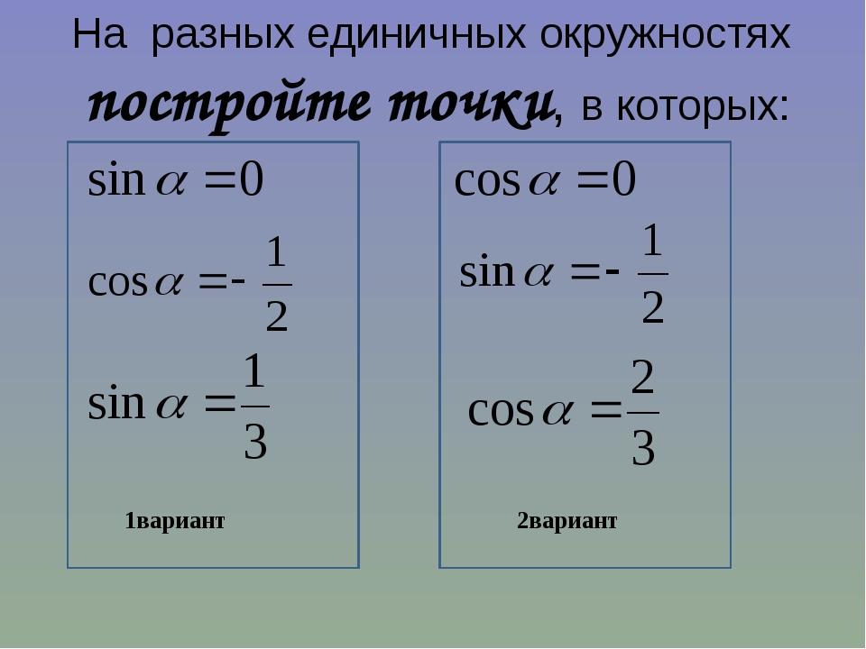 На разных единичных окружностях постройте точки, в которых: 1вариант 2вариант