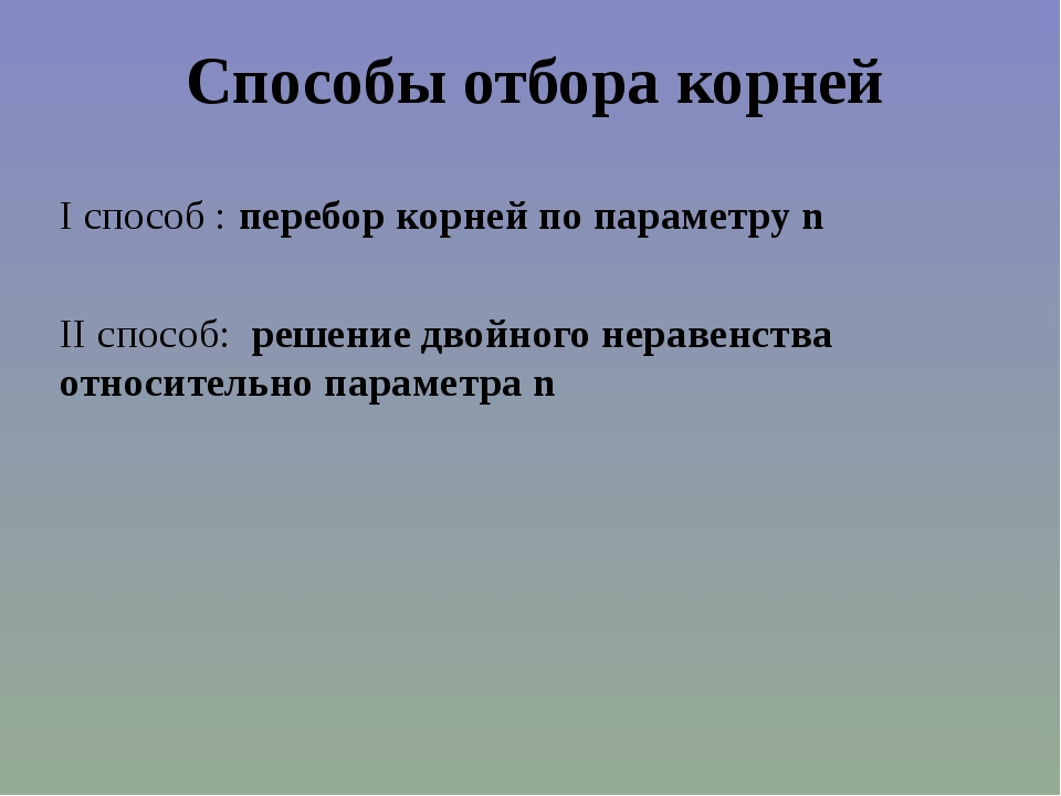 Способы отбора корней I способ : перебор корней по параметру n II способ: реш...