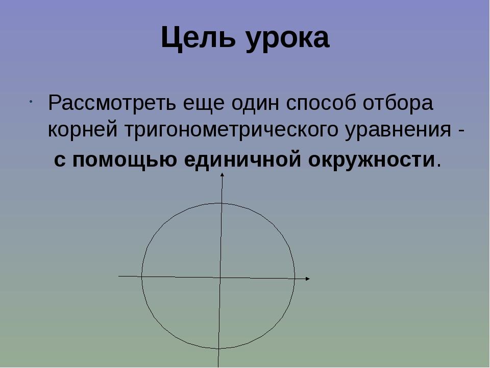 Цель урока Рассмотреть еще один способ отбора корней тригонометрического урав...