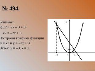 3. № 494. Решение: б) x2 + 2x – 3 = 0; x2 = –2x + 3. Построим графики функций