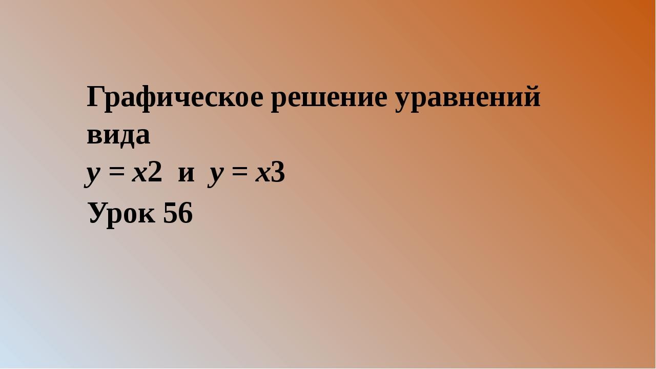 Графическое решение уравнений вида у = х2 и у = х3 Урок 56