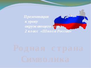 Родная страна Символика Презентация к уроку окружающего мира 2 класс «Школа