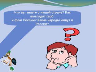 Что вы знаете о нашей стране? Как выглядят герб и флаг России? Какие народы ж