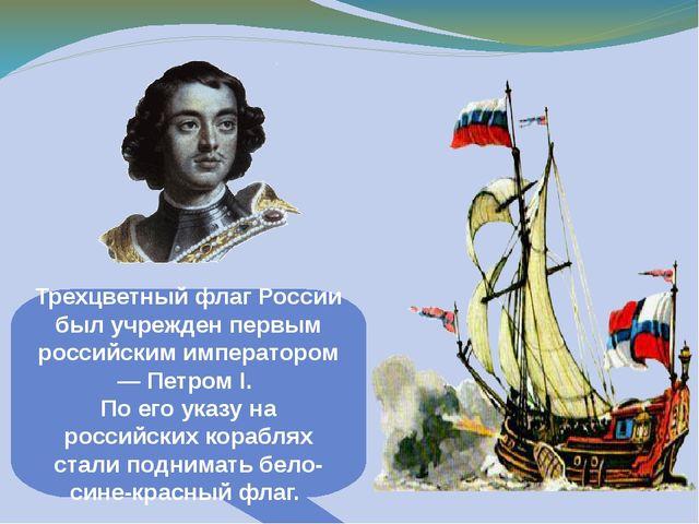 Трехцветный флаг России был учрежден первым российским императором — Петром I...