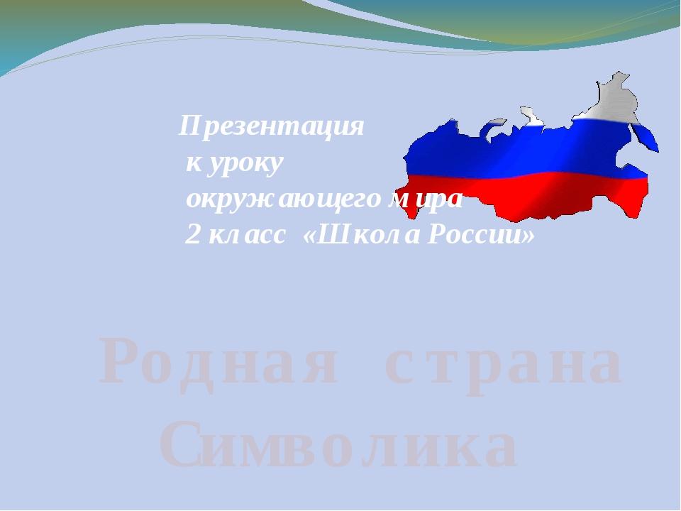 Родная страна Символика Презентация к уроку окружающего мира 2 класс «Школа...