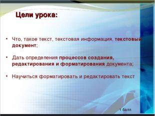 Цели урока: Что, такое текст, текстовая информация, текстовый документ; Дать