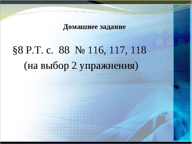§8 Р.Т. с. 88 № 116, 117, 118 (на выбор 2 упражнения) Домашнее задание