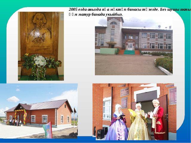 2005 елда авылда яңа мәктәп бинасы төзелде. Без шушы якты һәм матур бинада ук...