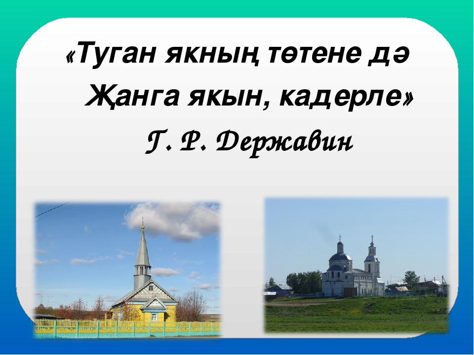 «Туган якның төтене дә Җанга якын, кадерле» Г. Р. Державин