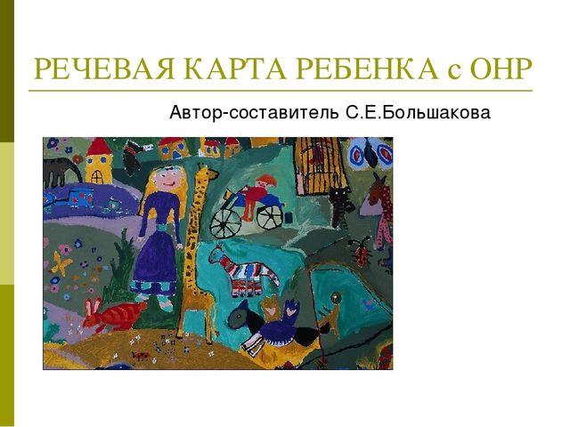 РЕЧЕВАЯ КАРТА РЕБЕНКА с ОНР Автор-составитель С.Е.Большакова