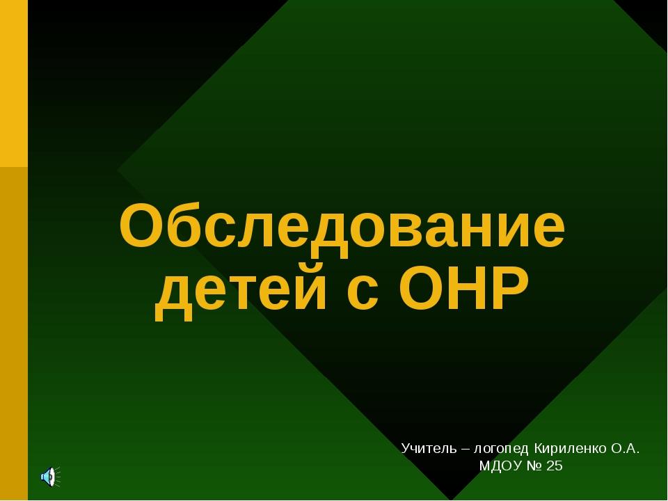 Обследование детей с ОНР Учитель – логопед Кириленко О.А. МДОУ № 25