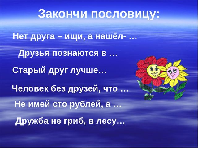 Нет друга – ищи, а нашёл- … Друзья познаются в … Не имей сто рублей, а … Стар...