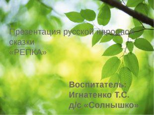 Воспитатель: Игнатенко Т.С. д/с «Солнышко» Презентация русской народной сказк
