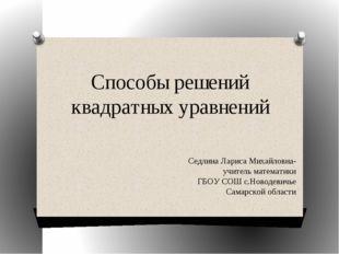 Способы решений квадратных уравнений Седлина Лариса Михайловна-учитель матема