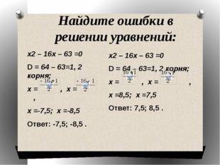 Найдите ошибки в решении уравнений: х2 – 16х – 63 =0 D = 64 – 63=1, 2 корня;