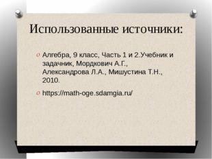Использованные источники: Алгебра, 9 класс, Часть 1 и 2.Учебник и задачник, М