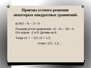 Приемы устного решения некоторых квадратных уравнений. в) 6х2 –7х – 3 = 0 Реш